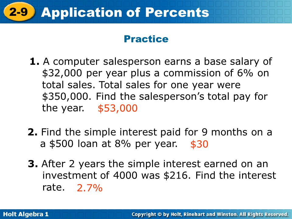 Holt Algebra 1 2-9 Application of Percents Practice 1. A computer salesperson earns a base salary of $32,000 per year plus a commission of 6% on total