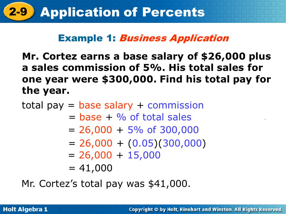 Holt Algebra 1 2-9 Application of Percents Example 1: Business Application Mr. Cortez earns a base salary of $26,000 plus a sales commission of 5%. Hi