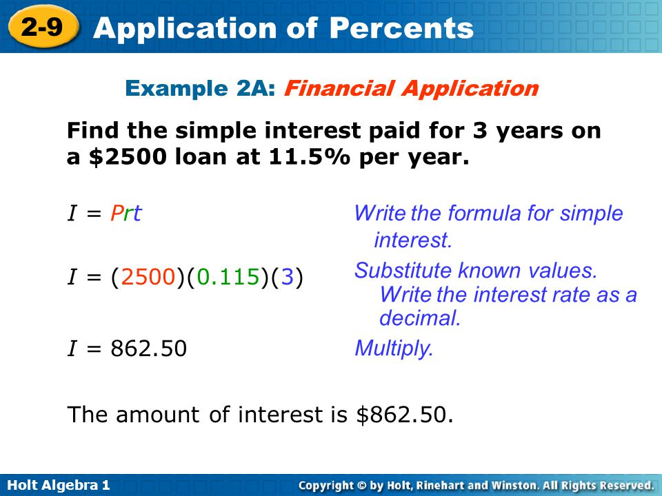 Holt Algebra 1 2-9 Application of Percents Example 2A: Financial Application Find the simple interest paid for 3 years on a $2500 loan at 11.5% per ye