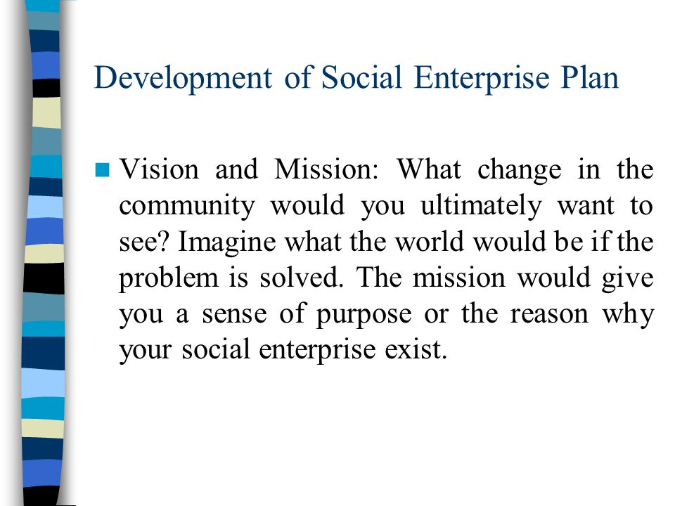 Development of Social Enterprise Plan Vision and Mission: What change in the community would you ultimately want to see.