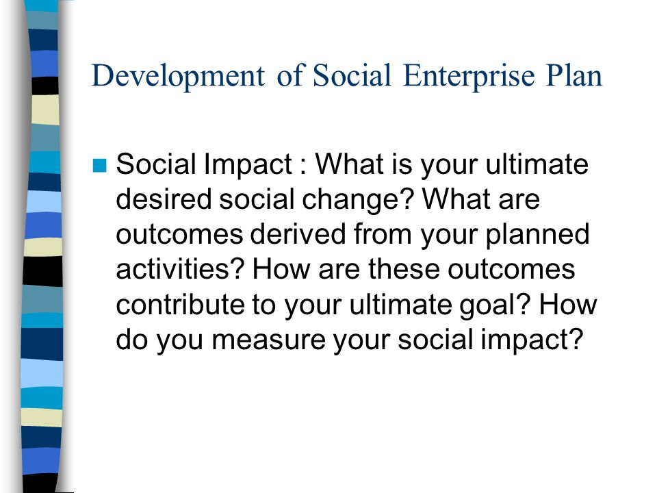 Development of Social Enterprise Plan Social Impact : What is your ultimate desired social change.