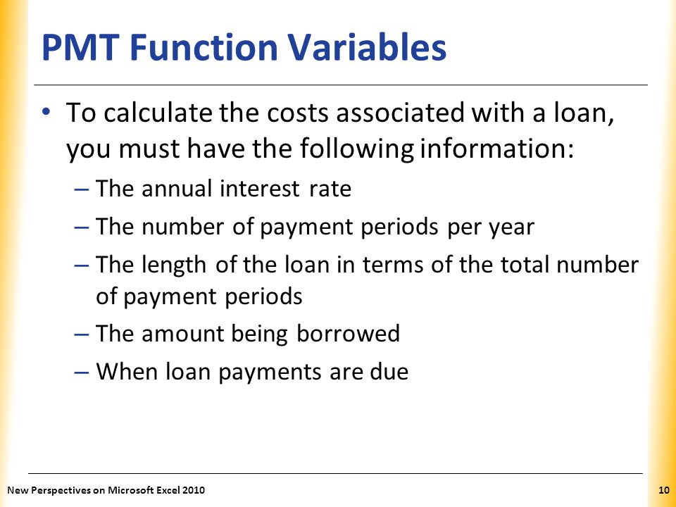 XP PMT Function Variables To calculate the costs associated with a loan, you must have the following information: – The annual interest rate – The num
