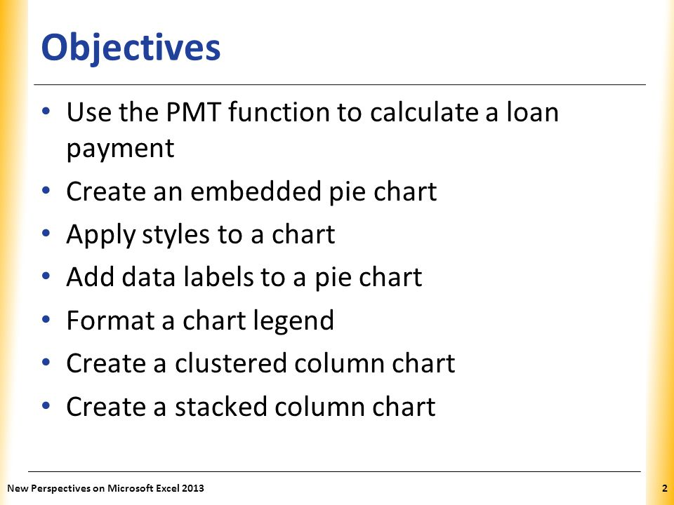 XP Objectives Use the PMT function to calculate a loan payment Create an embedded pie chart Apply styles to a chart Add data labels to a pie chart For