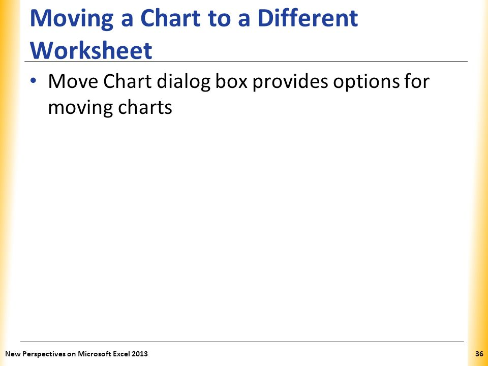 XP Moving a Chart to a Different Worksheet Move Chart dialog box provides options for moving charts New Perspectives on Microsoft Excel 201336