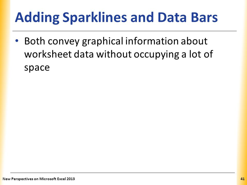 XP Adding Sparklines and Data Bars Both convey graphical information about worksheet data without occupying a lot of space New Perspectives on Microso
