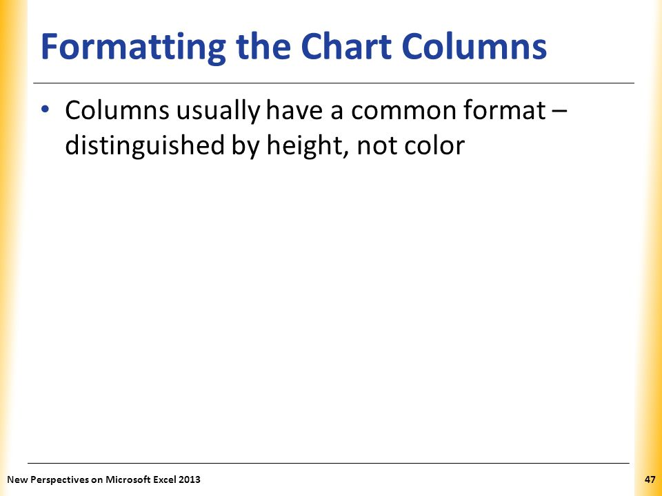 XP Formatting the Chart Columns Columns usually have a common format – distinguished by height, not color New Perspectives on Microsoft Excel 201347