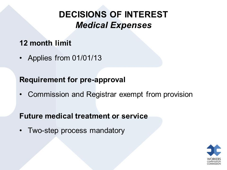 DECISIONS OF INTEREST Medical Expenses 12 month limit Applies from 01/01/13 Requirement for pre-approval Commission and Registrar exempt from provision Future medical treatment or service Two-step process mandatory