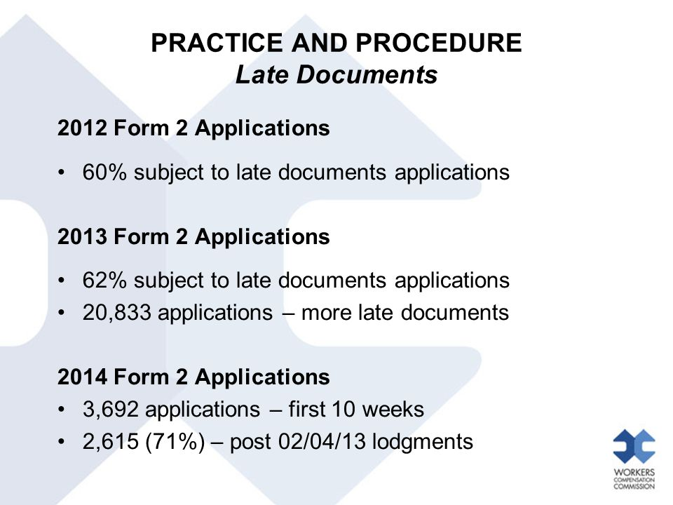 PRACTICE AND PROCEDURE Late Documents 2012 Form 2 Applications 60% subject to late documents applications 2013 Form 2 Applications 62% subject to late documents applications 20,833 applications – more late documents 2014 Form 2 Applications 3,692 applications – first 10 weeks 2,615 (71%) – post 02/04/13 lodgments