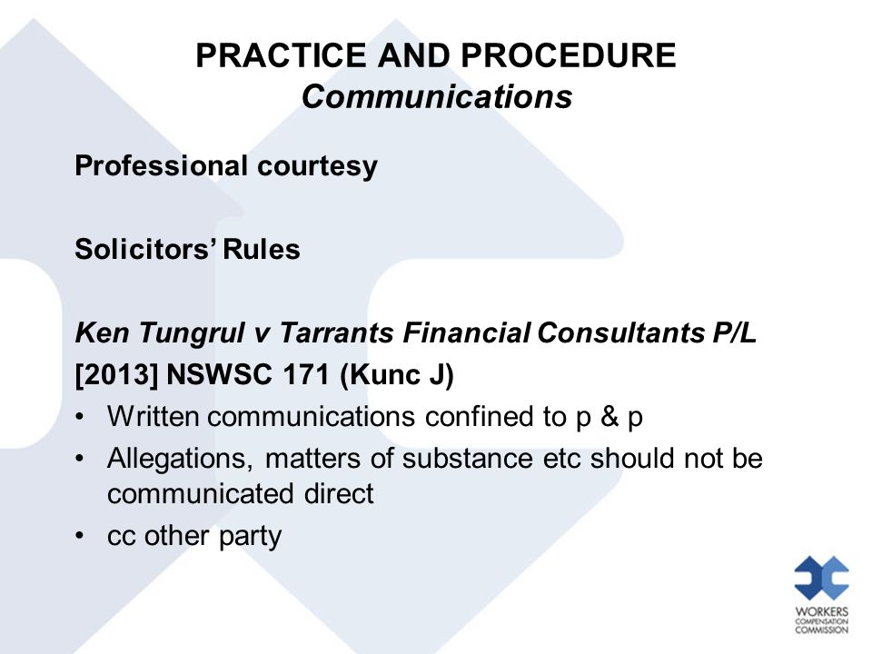 PRACTICE AND PROCEDURE Communications Professional courtesy Solicitors' Rules Ken Tungrul v Tarrants Financial Consultants P/L [2013] NSWSC 171 (Kunc J) Written communications confined to p & p Allegations, matters of substance etc should not be communicated direct cc other party