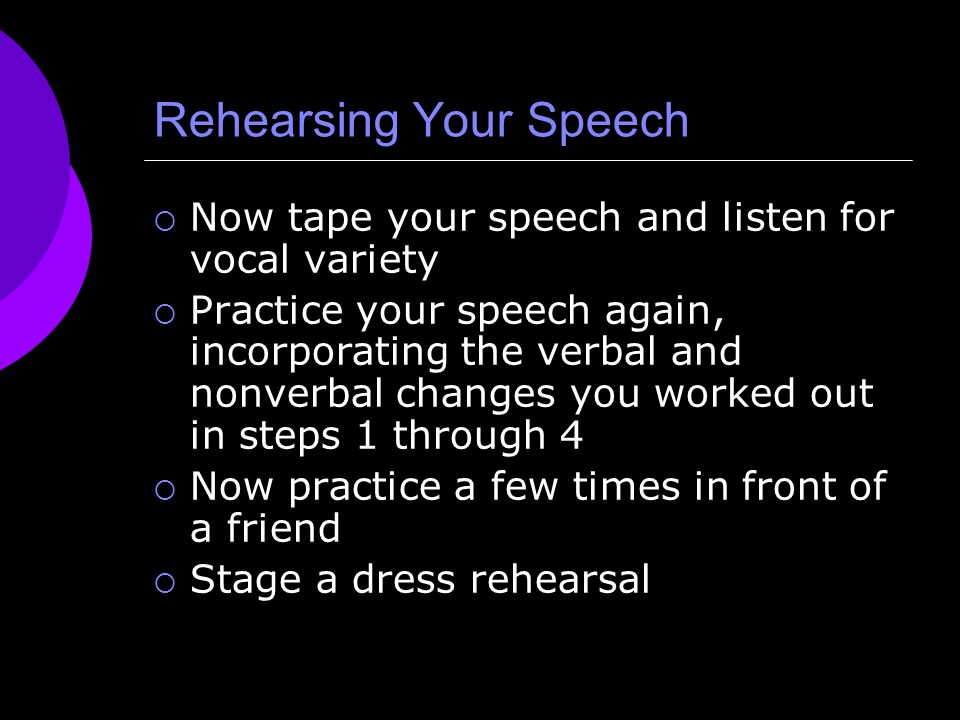 Rehearsing Your Speech  Now tape your speech and listen for vocal variety  Practice your speech again, incorporating the verbal and nonverbal change