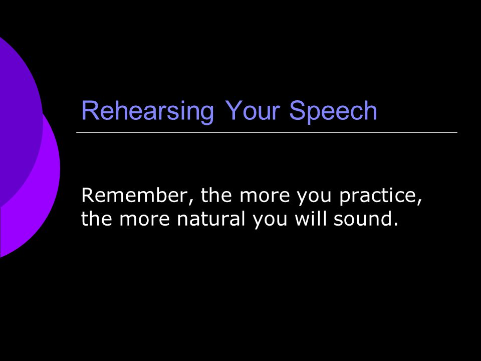 Rehearsing Your Speech  Practice giving your speech aloud using your speaking outline  Practice all stories, quotations, statistics, and other evidence until you can deliver them exactly as you want  When you are comfortable with your material, practice your speech in front of a mirror