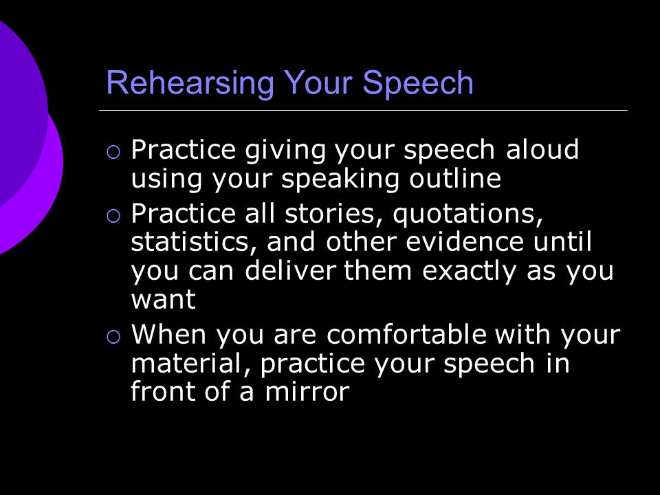 Rehearsing Your Speech  Practice giving your speech aloud using your speaking outline  Practice all stories, quotations, statistics, and other evide