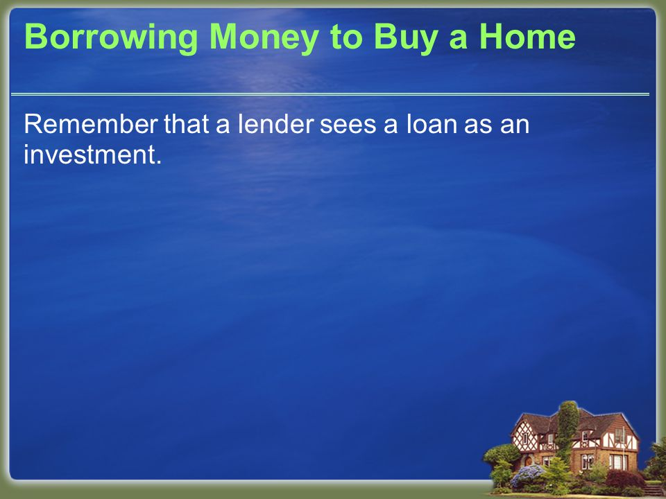 Borrowing Money to Buy a Home Remember that a lender sees a loan as an investment.