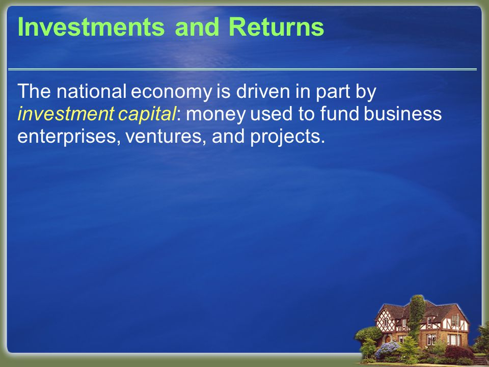 Investments and Returns The national economy is driven in part by investment capital: money used to fund business enterprises, ventures, and projects.