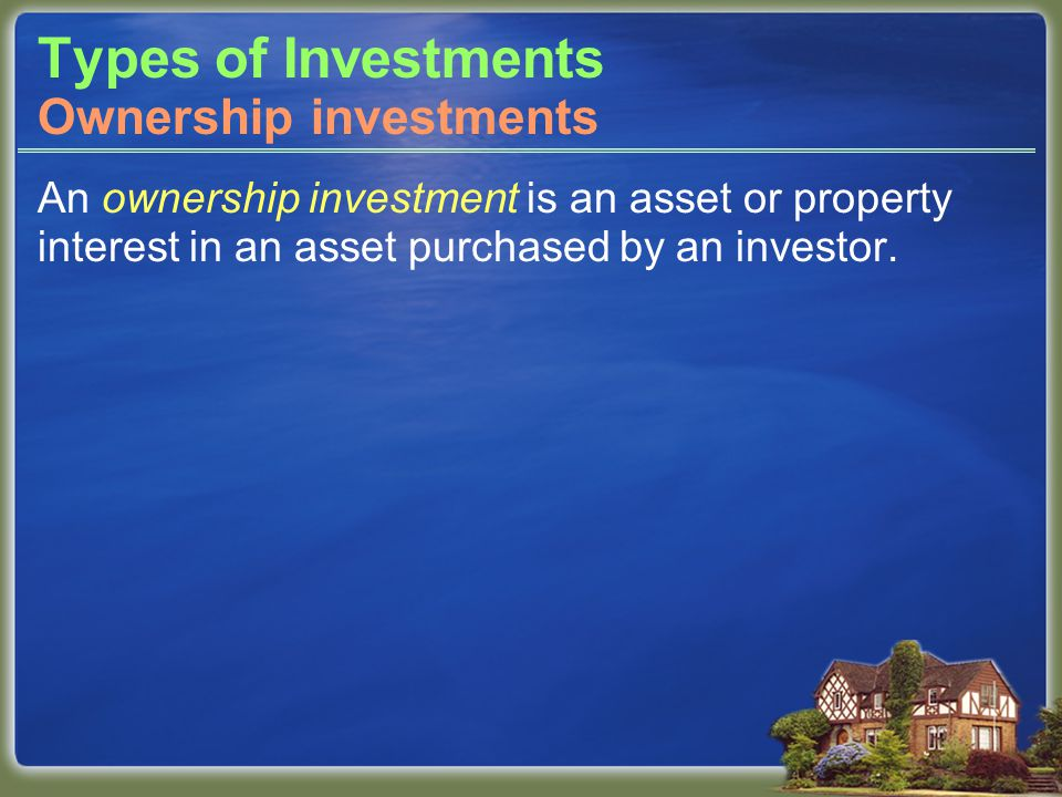 Types of Investments An ownership investment is an asset or property interest in an asset purchased by an investor.