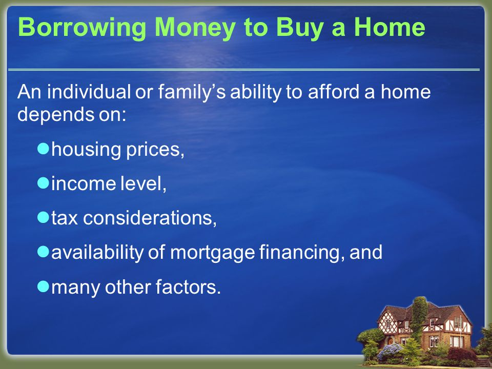 Borrowing Money to Buy a Home An individual or family's ability to afford a home depends on: housing prices, income level, tax considerations, availability of mortgage financing, and many other factors.