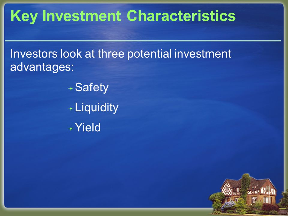 Key Investment Characteristics Investors look at three potential investment advantages:  Safety  Liquidity  Yield