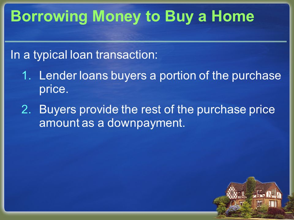 Borrowing Money to Buy a Home In a typical loan transaction: 1.Lender loans buyers a portion of the purchase price.