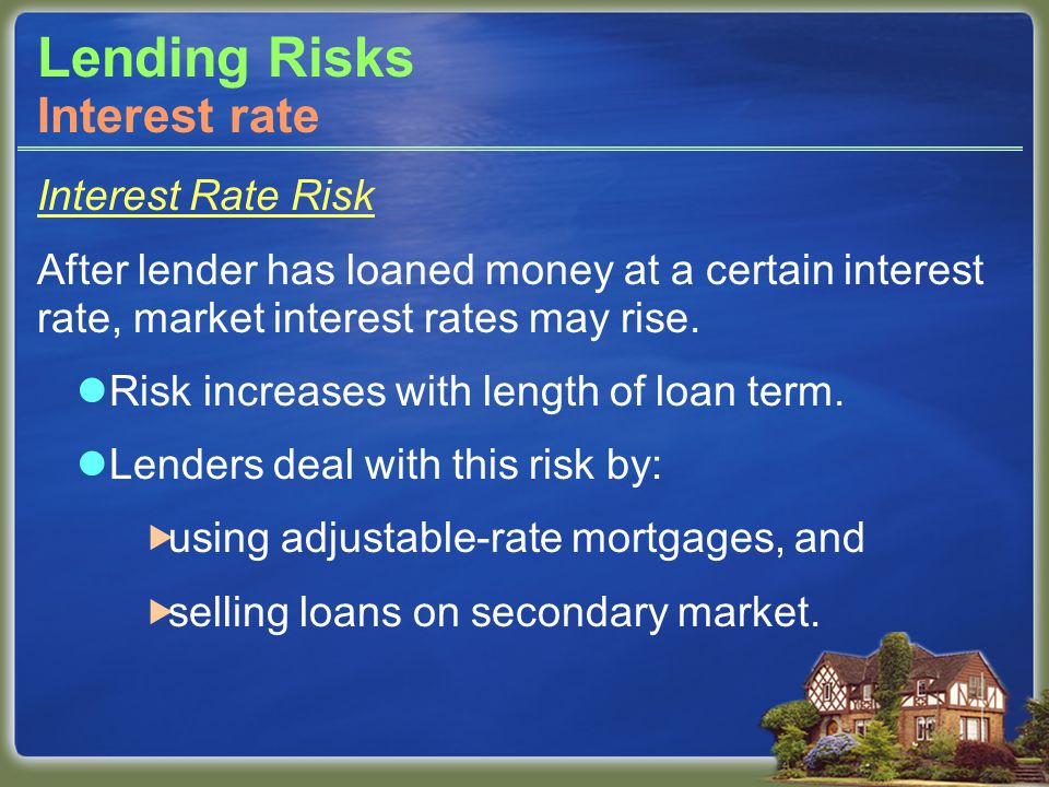 Lending Risks Interest Rate Risk After lender has loaned money at a certain interest rate, market interest rates may rise.