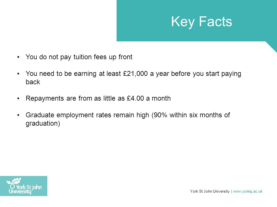 You do not pay tuition fees up front You need to be earning at least £21,000 a year before you start paying back Repayments are from as little as £4.0
