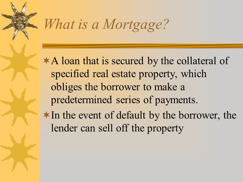 General Features of a Mortgage Loan  Loan is based on the credit of the borrower and the collateral for the mortgage—Conventional Mortgage  Mortgage Insurance  Usually, amount of loan less than the market value of the property  Classified as one to four family homes (residential property) and income property (office space and apartment buildings)  Loan originators include: thrifts, mortgage companies, and commercial banks for income property