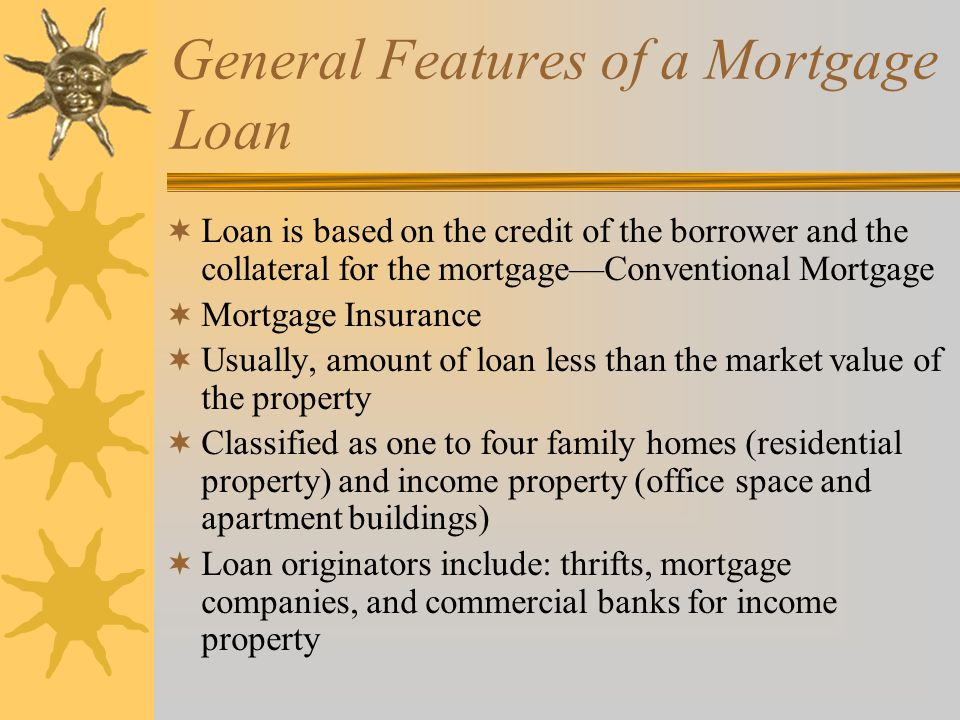  Loan originators for income property include commercial banks, thrifts, and insurance companies  Usually, mortgage companies sell most of their mortgages in the secondary market  Two primary factors that determine whether loan should be extended or not: –The payment to income ratio –The loan to total value ratio