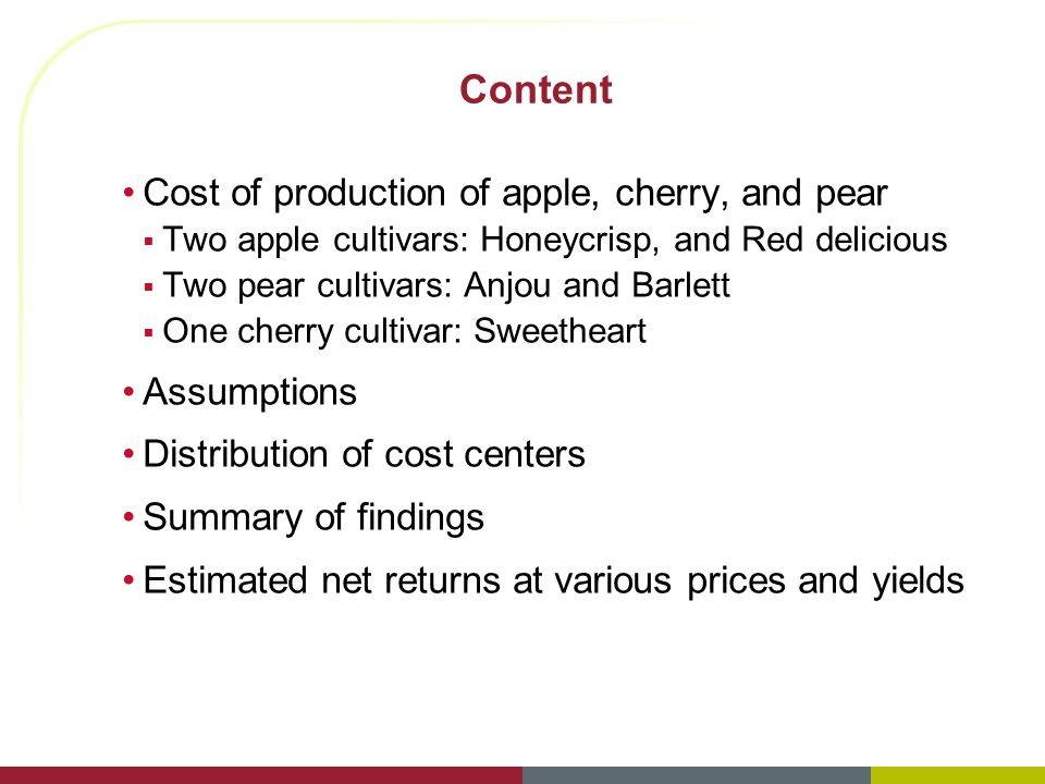 Content Cost of production of apple, cherry, and pear  Two apple cultivars: Honeycrisp, and Red delicious  Two pear cultivars: Anjou and Barlett  One cherry cultivar: Sweetheart Assumptions Distribution of cost centers Summary of findings Estimated net returns at various prices and yields