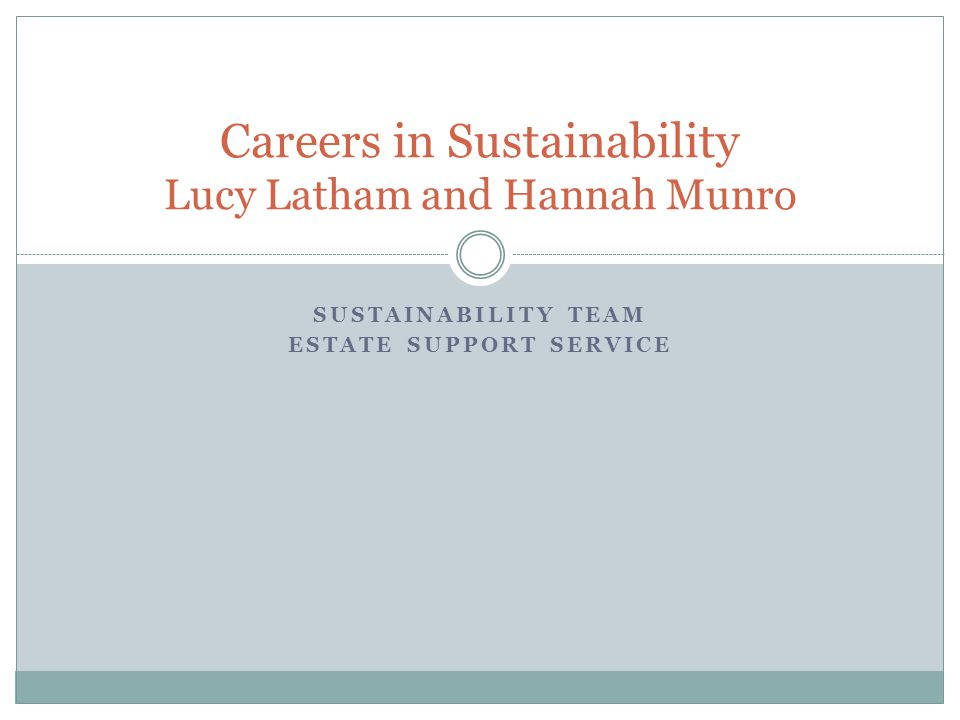 SUSTAINABILITY TEAM ESTATE SUPPORT SERVICE Careers in Sustainability Lucy Latham and Hannah Munro