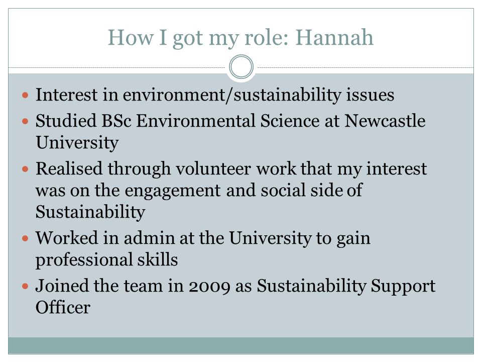 How I got my role: Hannah Interest in environment/sustainability issues Studied BSc Environmental Science at Newcastle University Realised through volunteer work that my interest was on the engagement and social side of Sustainability Worked in admin at the University to gain professional skills Joined the team in 2009 as Sustainability Support Officer