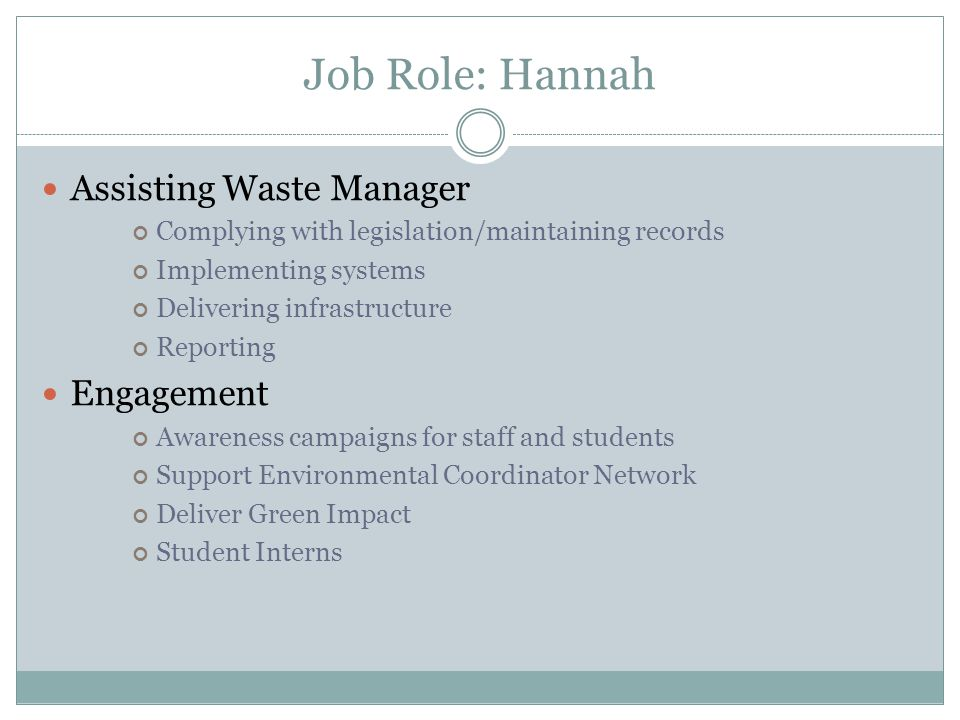 Job Role: Hannah Assisting Waste Manager Complying with legislation/maintaining records Implementing systems Delivering infrastructure Reporting Engagement Awareness campaigns for staff and students Support Environmental Coordinator Network Deliver Green Impact Student Interns
