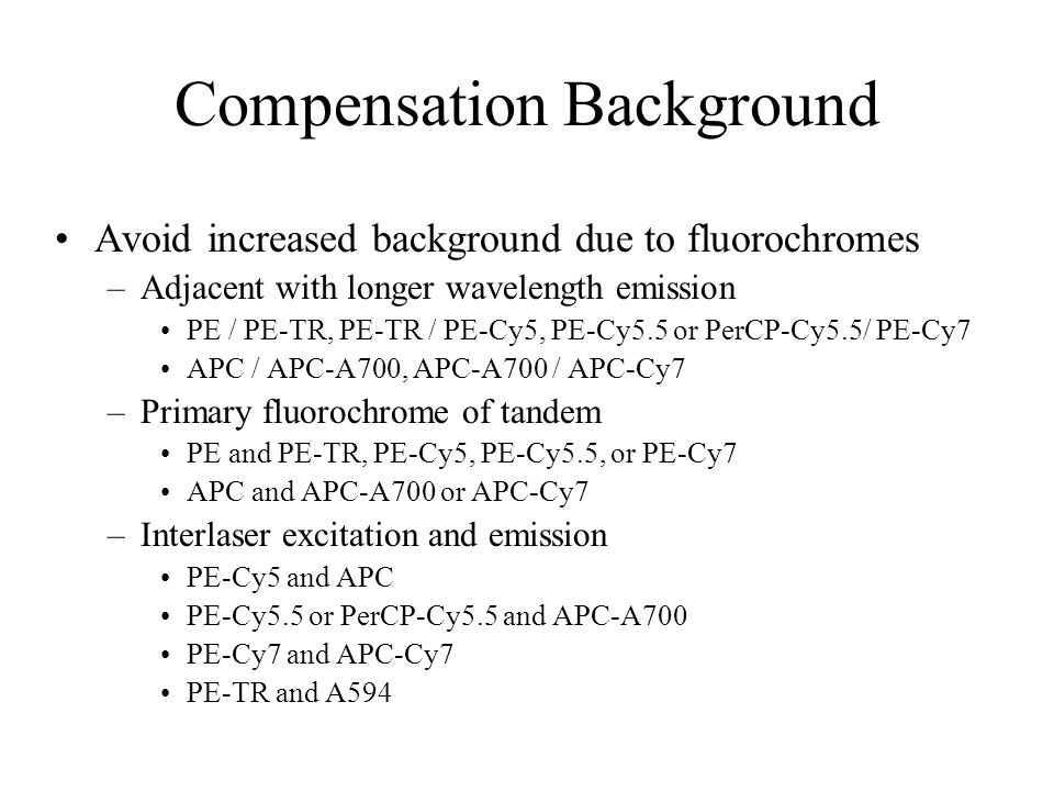 Compensation Background Avoid increased background due to fluorochromes –Adjacent with longer wavelength emission PE / PE-TR, PE-TR / PE-Cy5, PE-Cy5.5