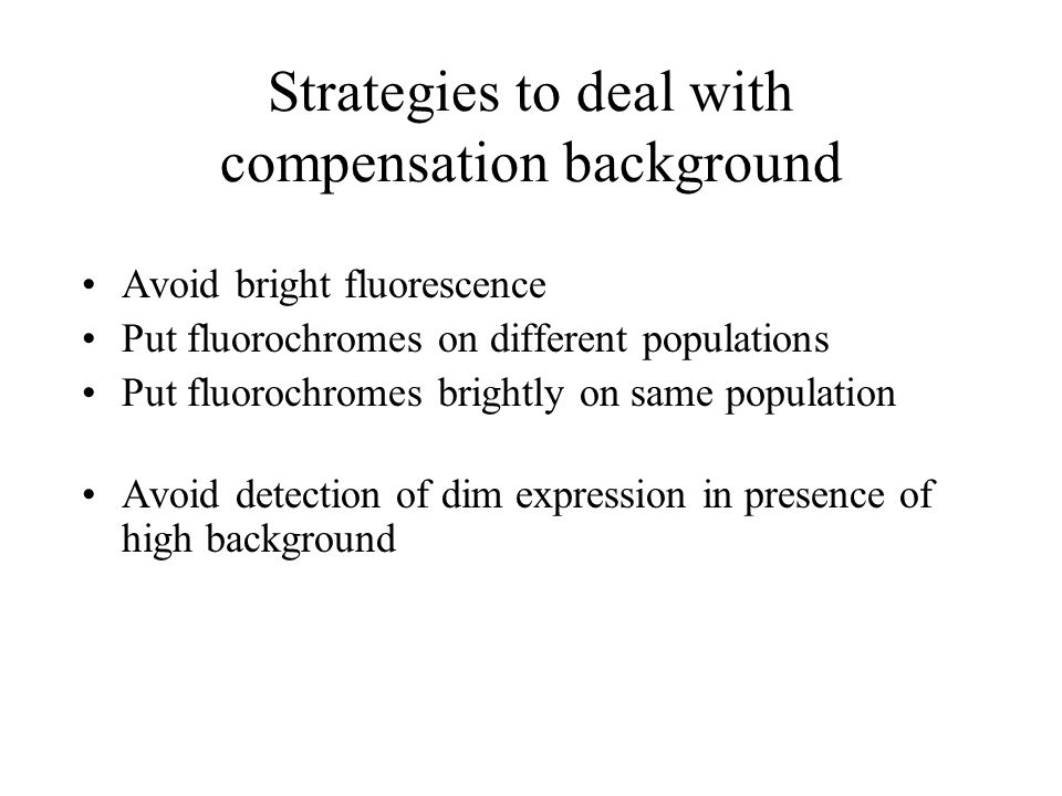 Strategies to deal with compensation background Avoid bright fluorescence Put fluorochromes on different populations Put fluorochromes brightly on sam