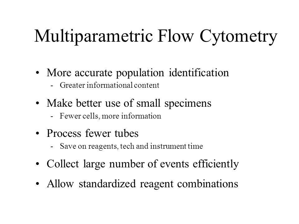 Multiparametric Flow Cytometry More accurate population identification -Greater informational content Make better use of small specimens -Fewer cells,