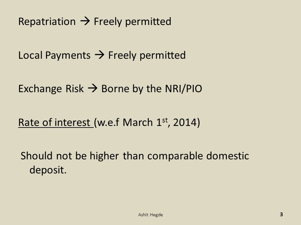 Repatriation  Freely permitted Local Payments  Freely permitted Exchange Risk  Borne by the NRI/PIO Rate of interest (w.e.f March 1 st, 2014) Should not be higher than comparable domestic deposit.