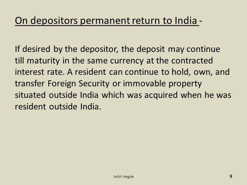 On depositors permanent return to India - If desired by the depositor, the deposit may continue till maturity in the same currency at the contracted interest rate.