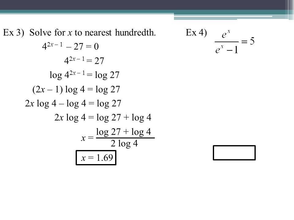 Ex 3) Solve for x to nearest hundredth. 4 2x – 1 – 27 = 0 4 2x – 1 = 27 log 4 2x – 1 = log 27 (2x – 1) log 4 = log 27 2x log 4 – log 4 = log 27 2x log
