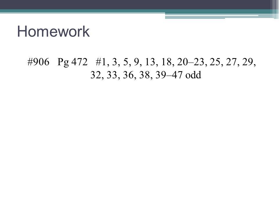 Homework #906 Pg 472 #1, 3, 5, 9, 13, 18, 20–23, 25, 27, 29, 32, 33, 36, 38, 39–47 odd