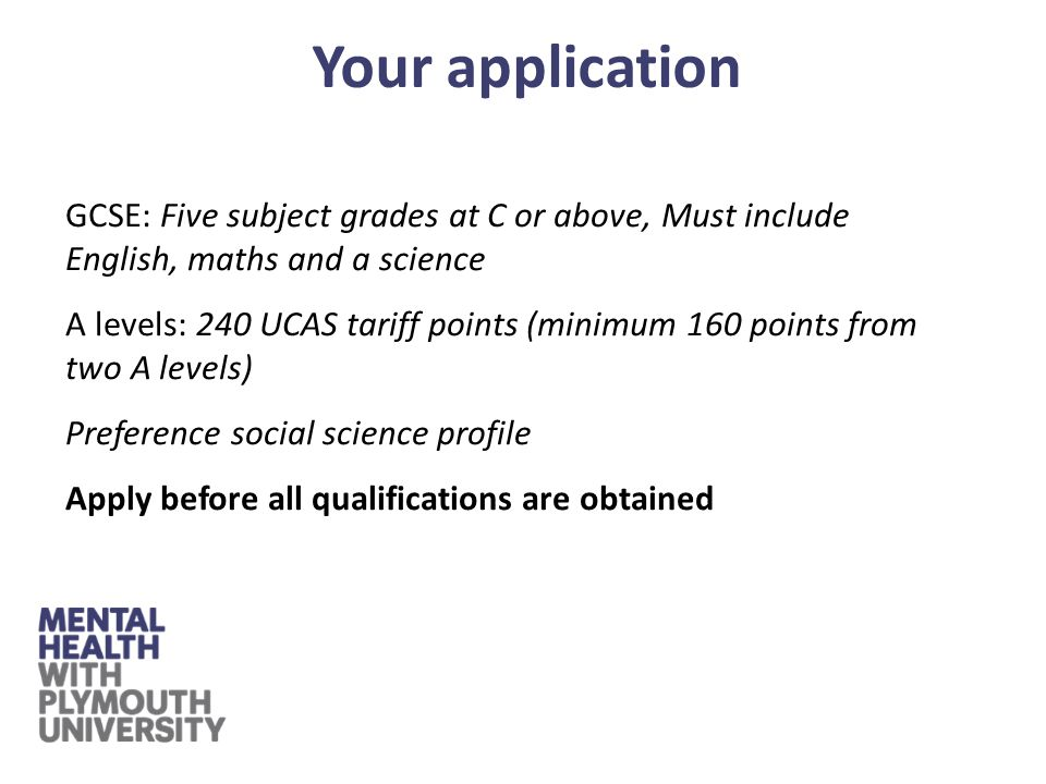 GCSE: Five subject grades at C or above, Must include English, maths and a science A levels: 240 UCAS tariff points (minimum 160 points from two A levels) Preference social science profile Apply before all qualifications are obtained Your application