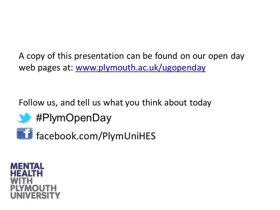 facebook.com/PlymUniHES A copy of this presentation can be found on our open day web pages at: www.plymouth.ac.uk/ugopendaywww.plymouth.ac.uk/ugopenday Follow us, and tell us what you think about today #PlymOpenDay