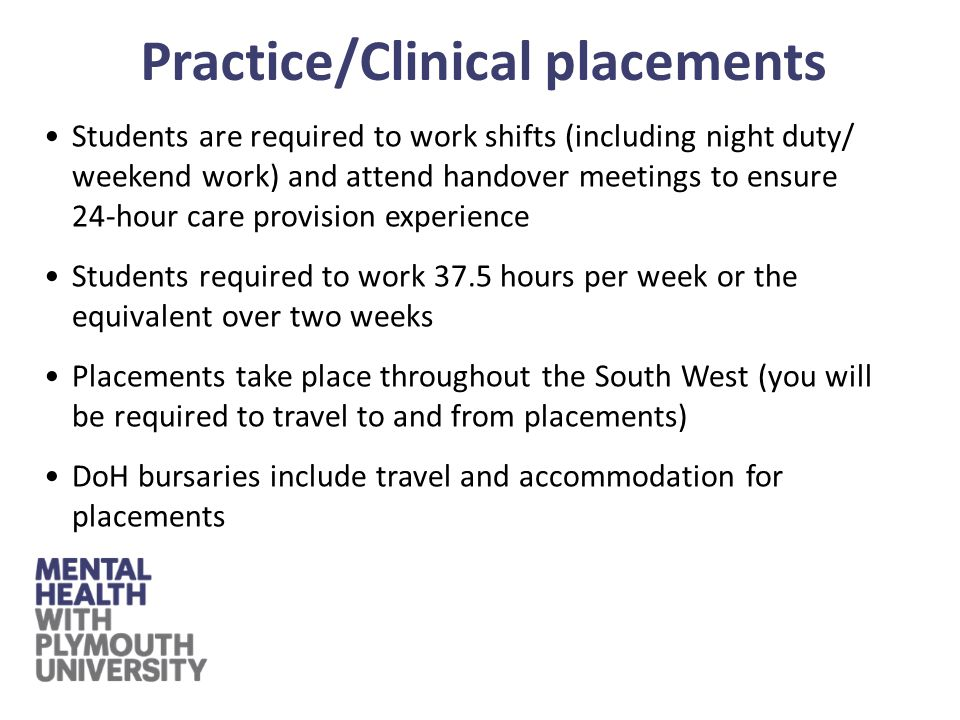 Students are required to work shifts (including night duty/ weekend work) and attend handover meetings to ensure 24-hour care provision experience Students required to work 37.5 hours per week or the equivalent over two weeks Placements take place throughout the South West (you will be required to travel to and from placements) DoH bursaries include travel and accommodation for placements Practice/Clinical placements