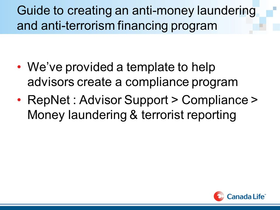 Guide to creating an anti-money laundering and anti-terrorism financing program We've provided a template to help advisors create a compliance program RepNet : Advisor Support > Compliance > Money laundering & terrorist reporting