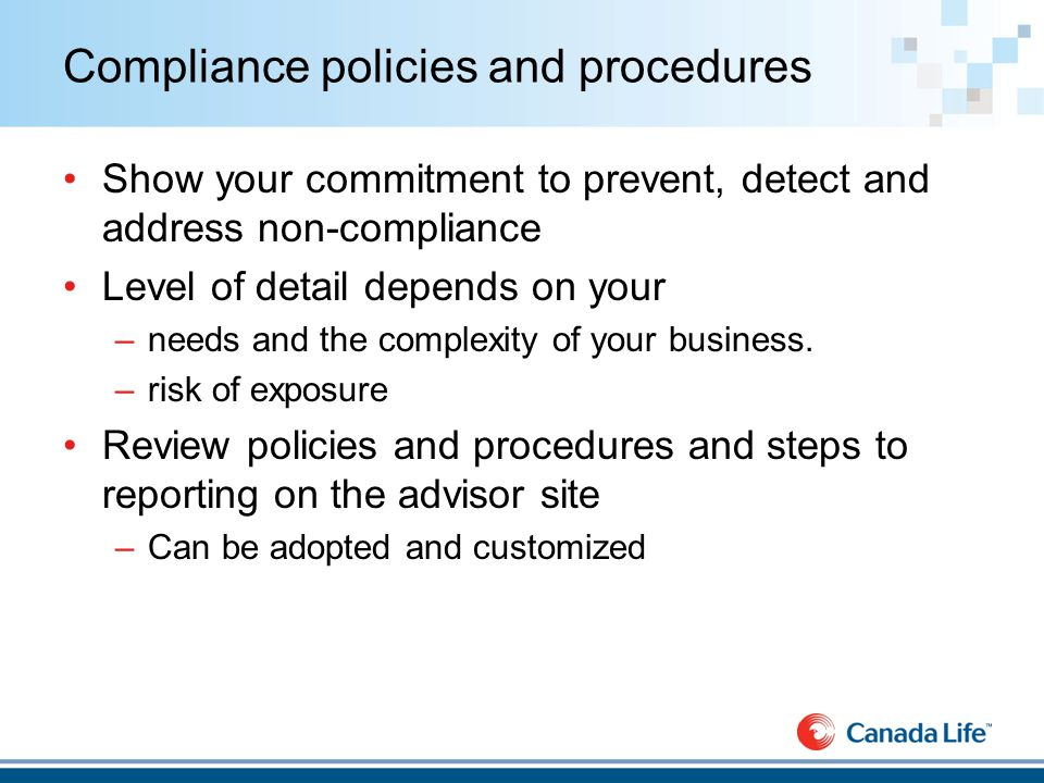 Compliance policies and procedures Show your commitment to prevent, detect and address non-compliance Level of detail depends on your –needs and the complexity of your business.
