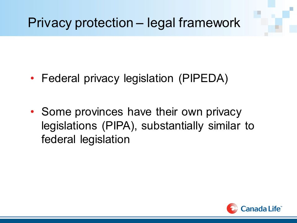 Privacy protection – legal framework Federal privacy legislation (PIPEDA) Some provinces have their own privacy legislations (PIPA), substantially similar to federal legislation