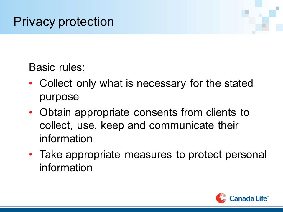 Privacy protection Basic rules: Collect only what is necessary for the stated purpose Obtain appropriate consents from clients to collect, use, keep and communicate their information Take appropriate measures to protect personal information