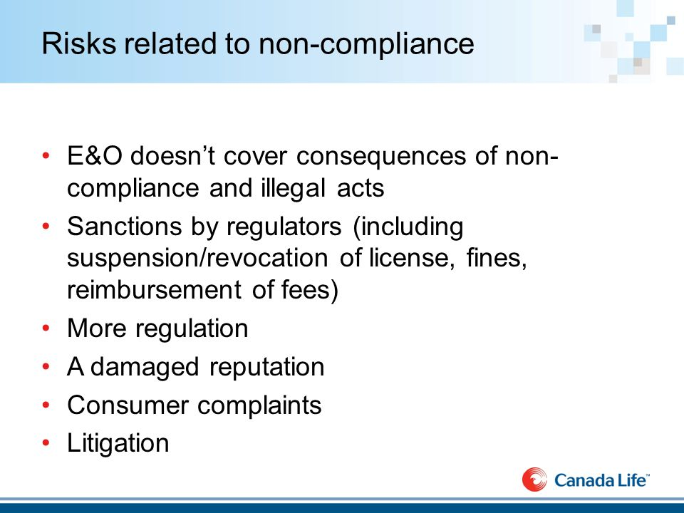 Risks related to non-compliance E&O doesn't cover consequences of non- compliance and illegal acts Sanctions by regulators (including suspension/revocation of license, fines, reimbursement of fees) More regulation A damaged reputation Consumer complaints Litigation