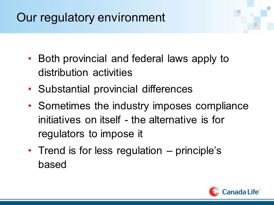 Our regulatory environment Both provincial and federal laws apply to distribution activities Substantial provincial differences Sometimes the industry imposes compliance initiatives on itself - the alternative is for regulators to impose it Trend is for less regulation – principle's based