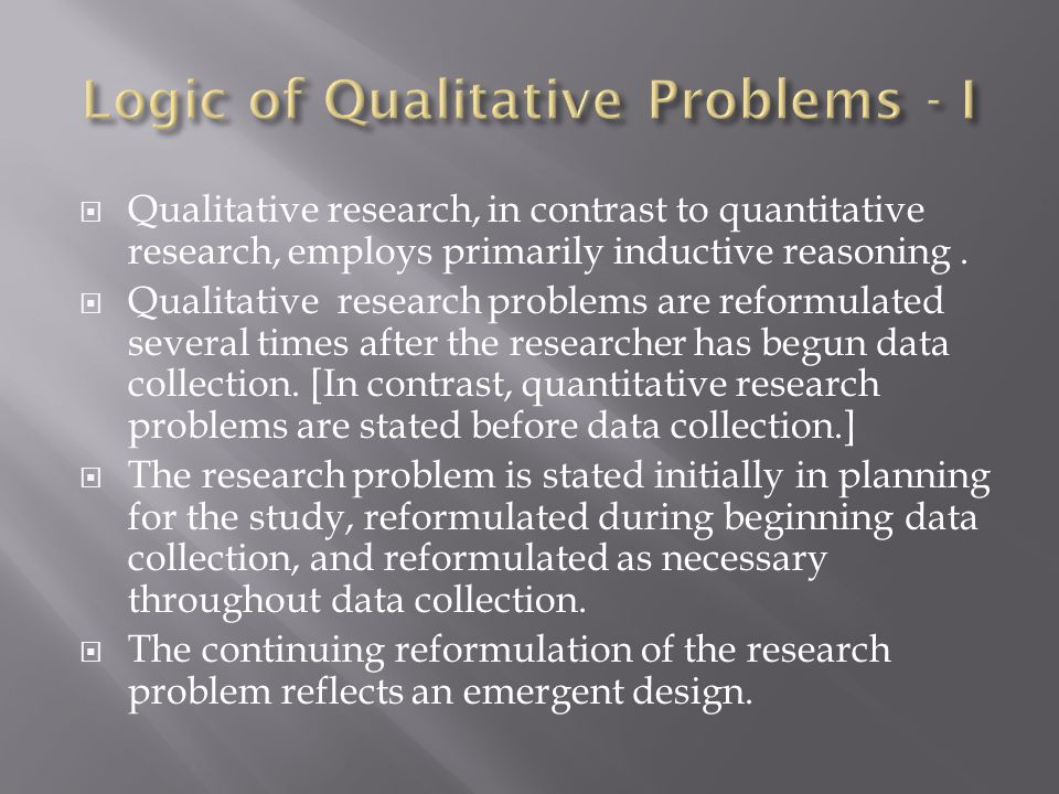  Qualitative research, in contrast to quantitative research, employs primarily inductive reasoning.