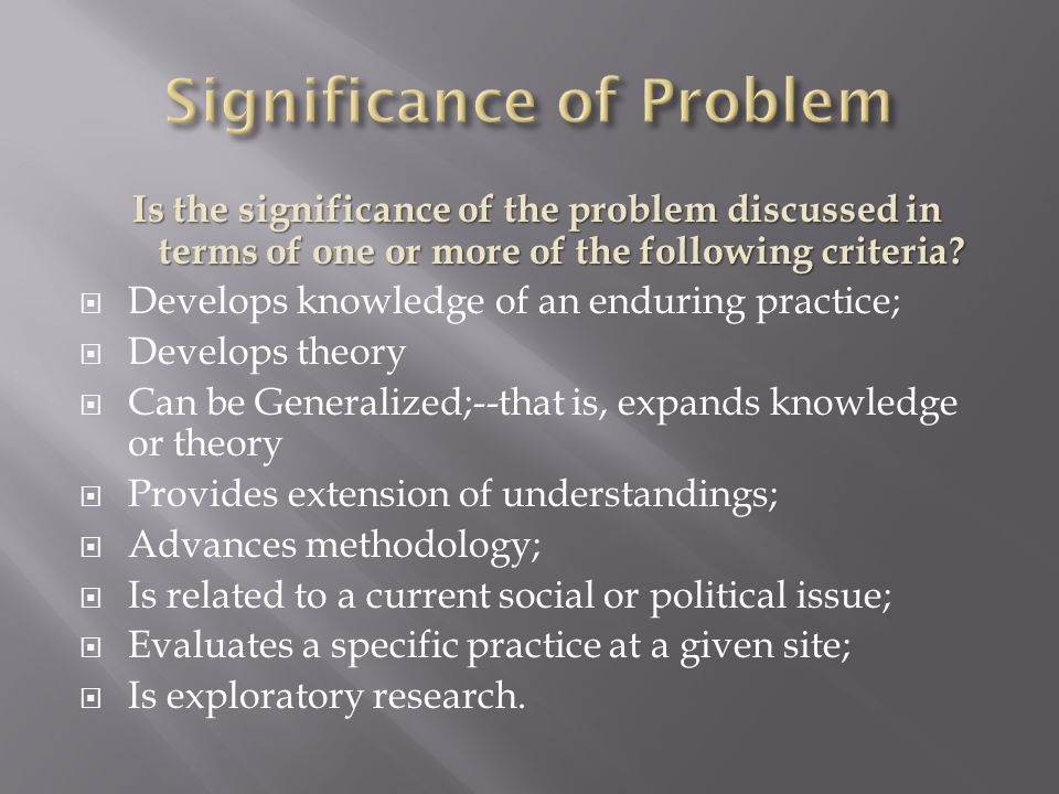 Is the significance of the problem discussed in terms of one or more of the following criteria.