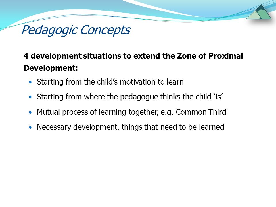 Pedagogic Concepts 4 development situations to extend the Zone of Proximal Development: Starting from the child's motivation to learn Starting from wh