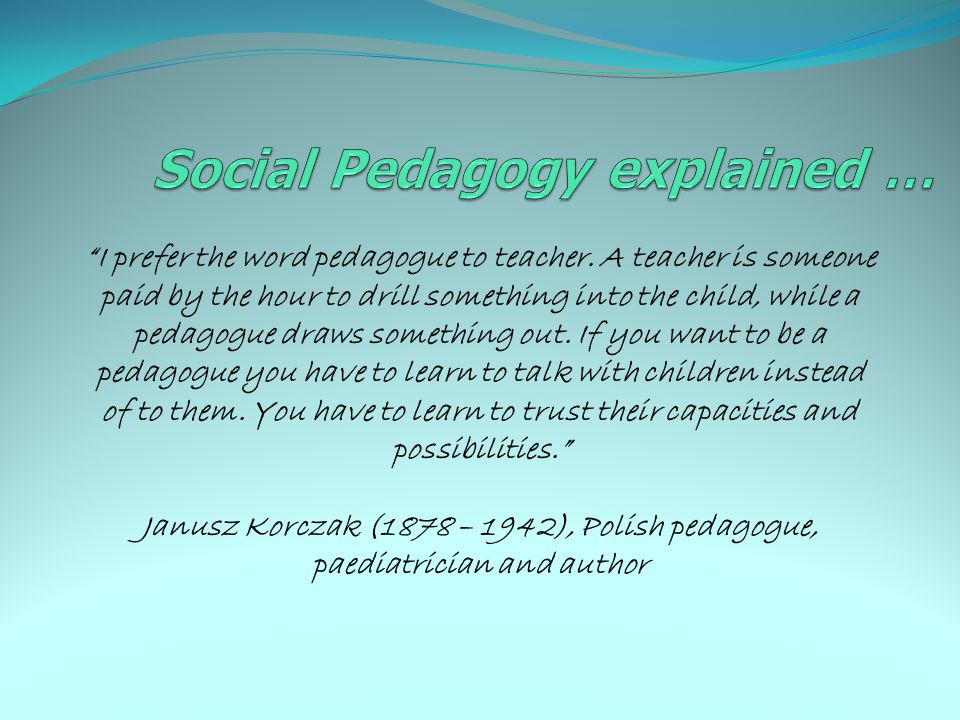 """""""I prefer the word pedagogue to teacher. A teacher is someone paid by the hour to drill something into the child, while a pedagogue draws something ou"""